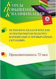 Психолого-педагогические аспекты работы педагога в кризисных и чрезвычайных ситуациях (72 часа)