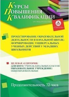 Проектирование образовательной деятельности в начальной школе: формирование универсальных учебных действий у младших школьников (72 часа)